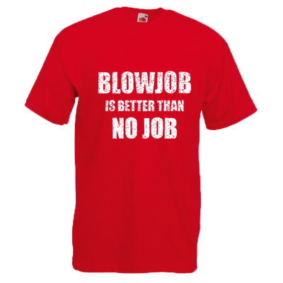 BlowJob Is Better T-Shirt with print